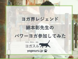 【体験談】ヨガ界のレジェンド綿本彰先生のパワーヨガレッスン参加してみた
